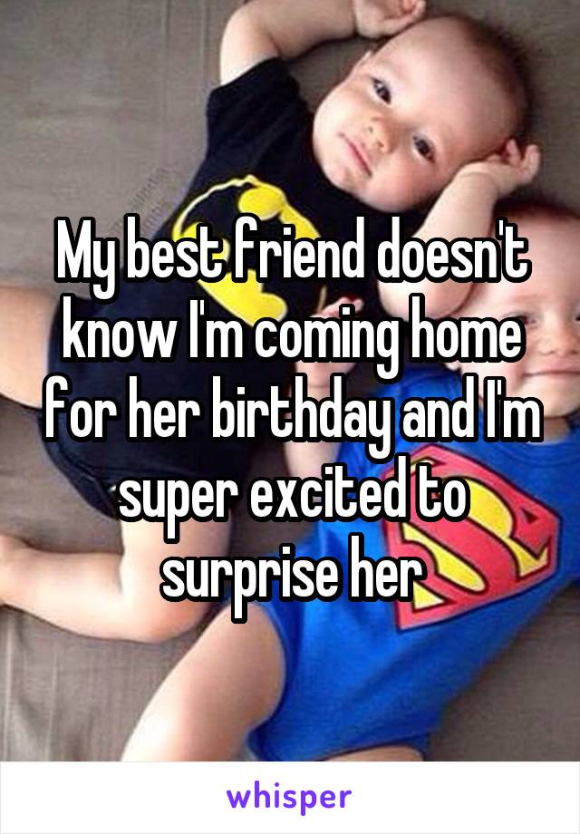 My best friend doesn't know I'm coming home for her birthday and I'm super excited to surprise her