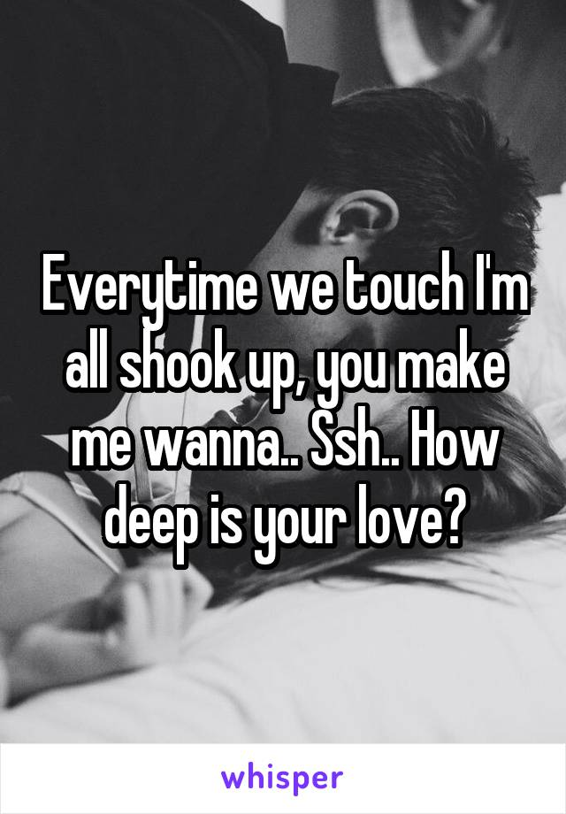 Everytime we touch I'm all shook up, you make me wanna.. Ssh.. How deep is your love?