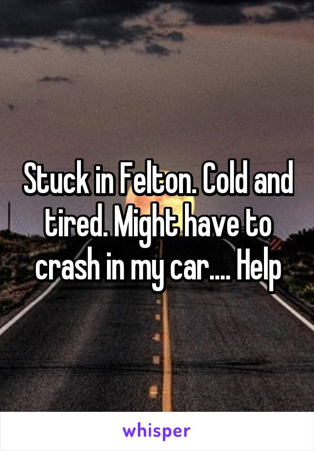 Stuck in Felton. Cold and tired. Might have to crash in my car.... Help