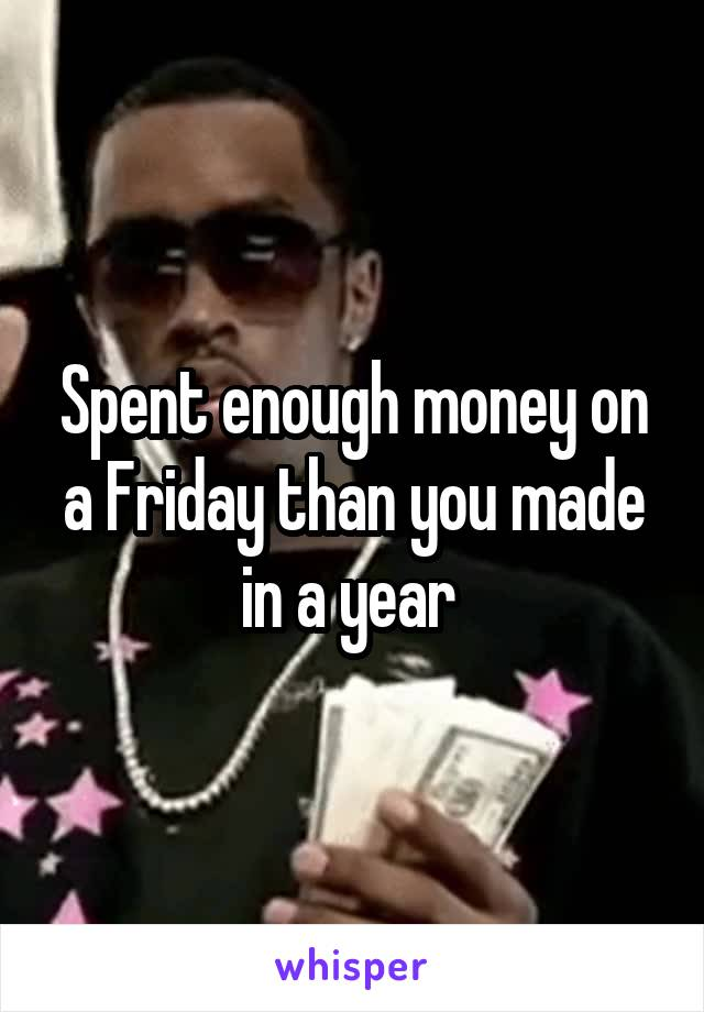 Spent enough money on a Friday than you made in a year