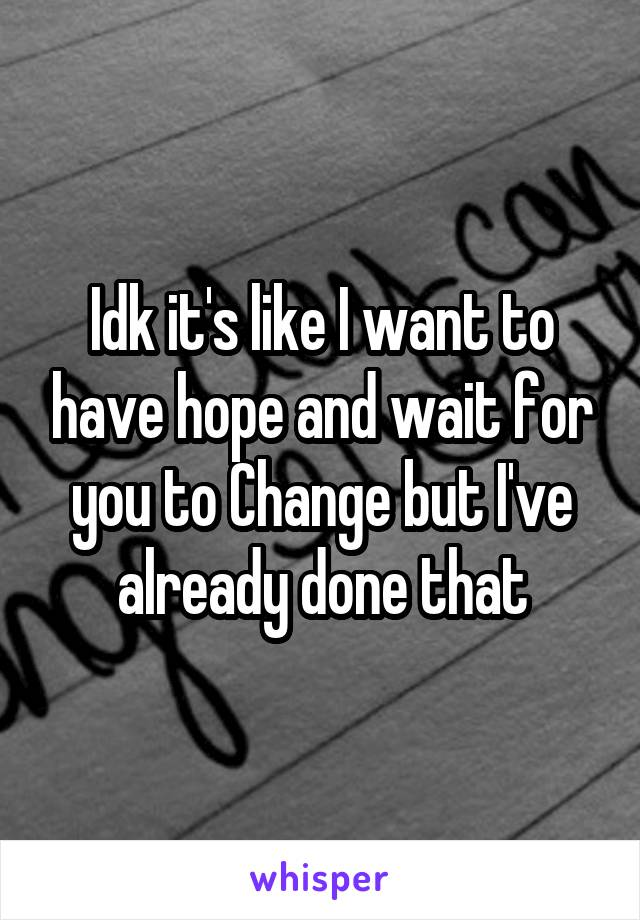 Idk it's like I want to have hope and wait for you to Change but I've already done that