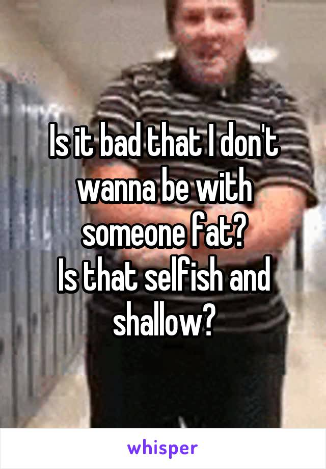 Is it bad that I don't wanna be with someone fat? Is that selfish and shallow?
