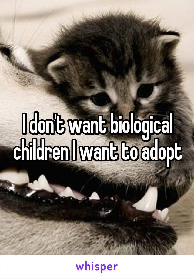 I don't want biological children I want to adopt