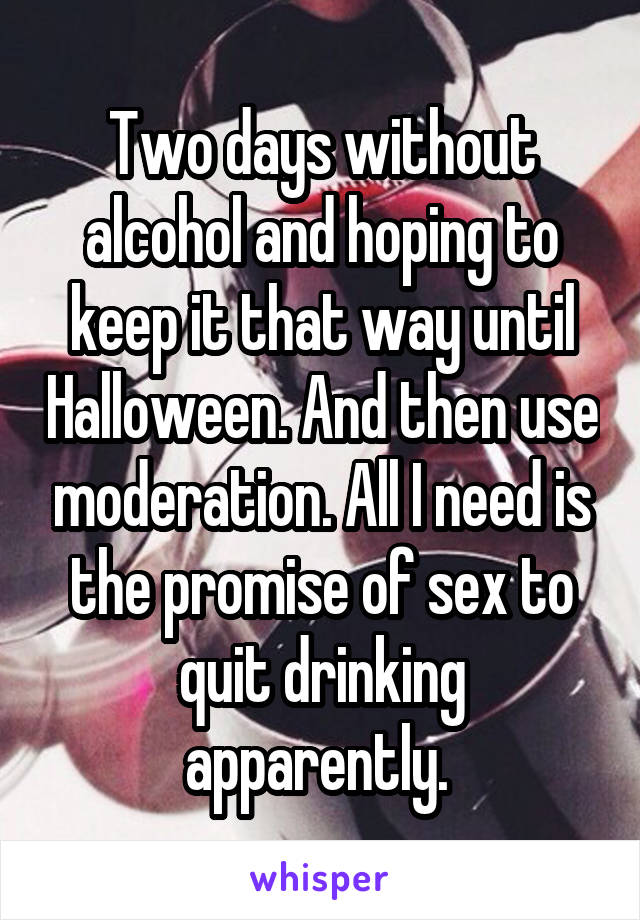 Two days without alcohol and hoping to keep it that way until Halloween. And then use moderation. All I need is the promise of sex to quit drinking apparently.