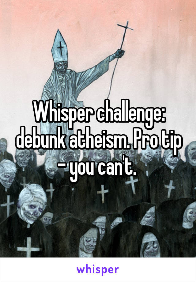 Whisper challenge: debunk atheism. Pro tip - you can't.