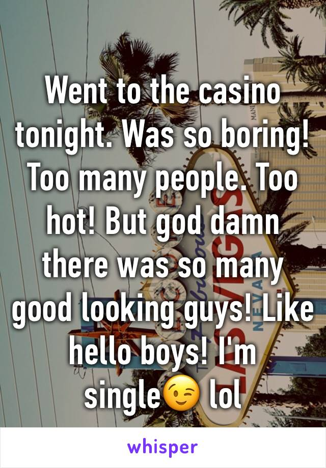Went to the casino tonight. Was so boring! Too many people. Too hot! But god damn there was so many good looking guys! Like hello boys! I'm single😉 lol
