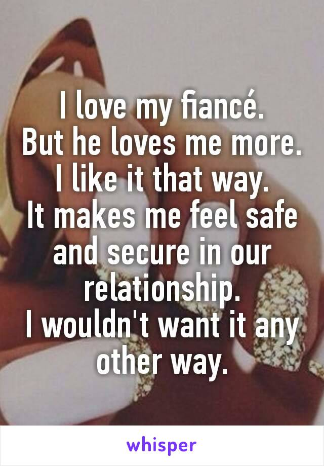 I love my fiancé. But he loves me more. I like it that way. It makes me feel safe and secure in our relationship. I wouldn't want it any other way.