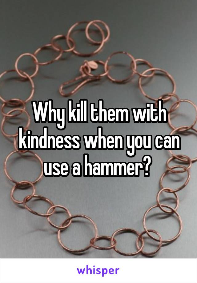 Why kill them with kindness when you can use a hammer?