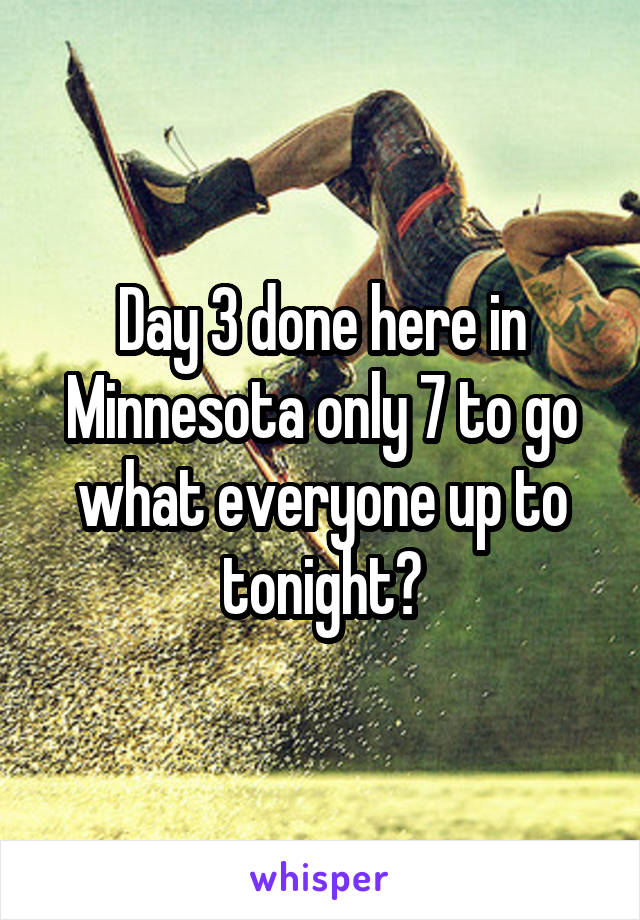 Day 3 done here in Minnesota only 7 to go what everyone up to tonight?