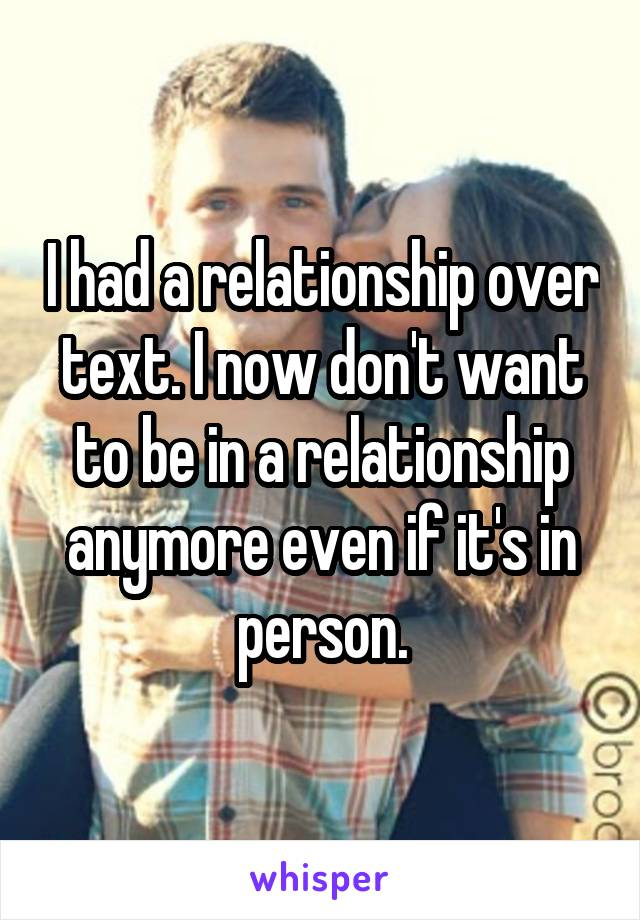 I had a relationship over text. I now don't want to be in a relationship anymore even if it's in person.
