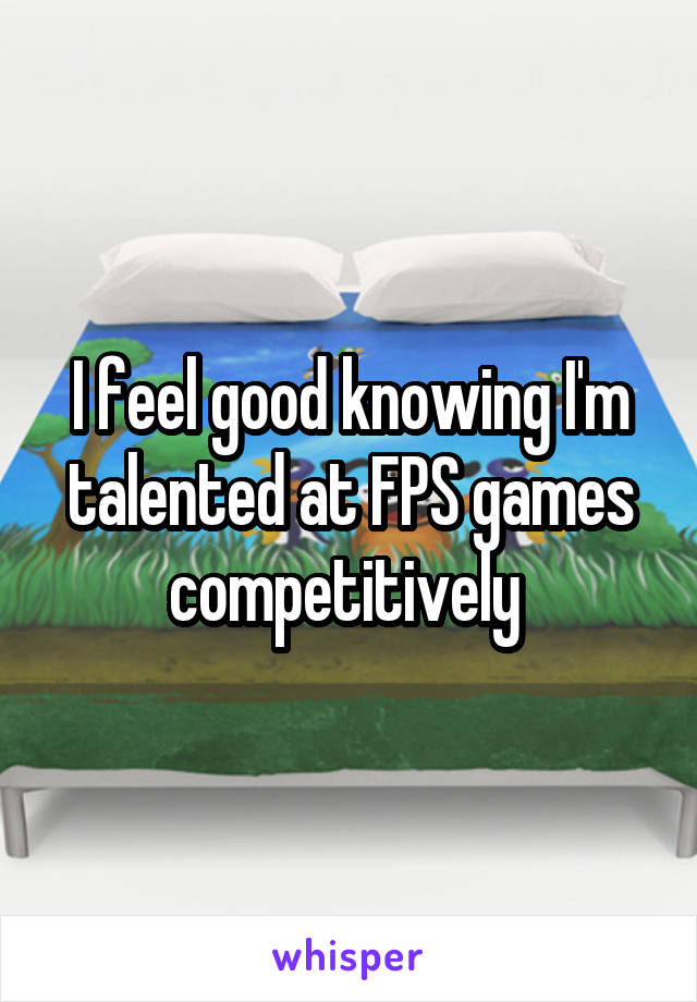 I feel good knowing I'm talented at FPS games competitively