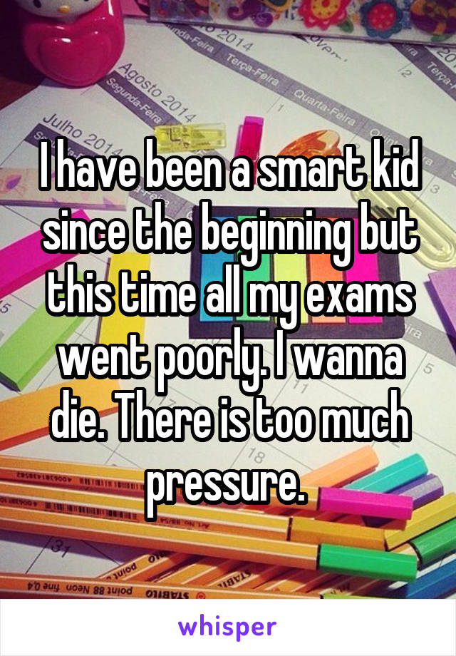 I have been a smart kid since the beginning but this time all my exams went poorly. I wanna die. There is too much pressure.