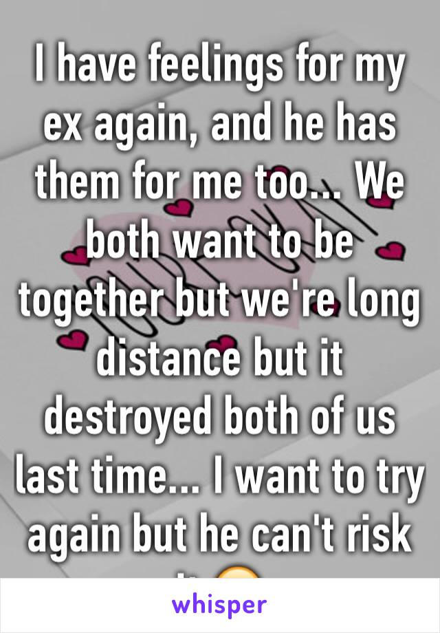 I have feelings for my ex again, and he has them for me too... We both want to be together but we're long distance but it destroyed both of us last time... I want to try again but he can't risk it 😔
