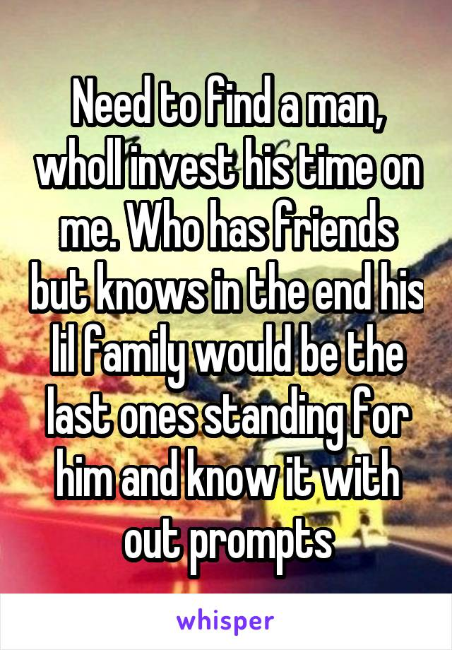 Need to find a man, wholl invest his time on me. Who has friends but knows in the end his lil family would be the last ones standing for him and know it with out prompts
