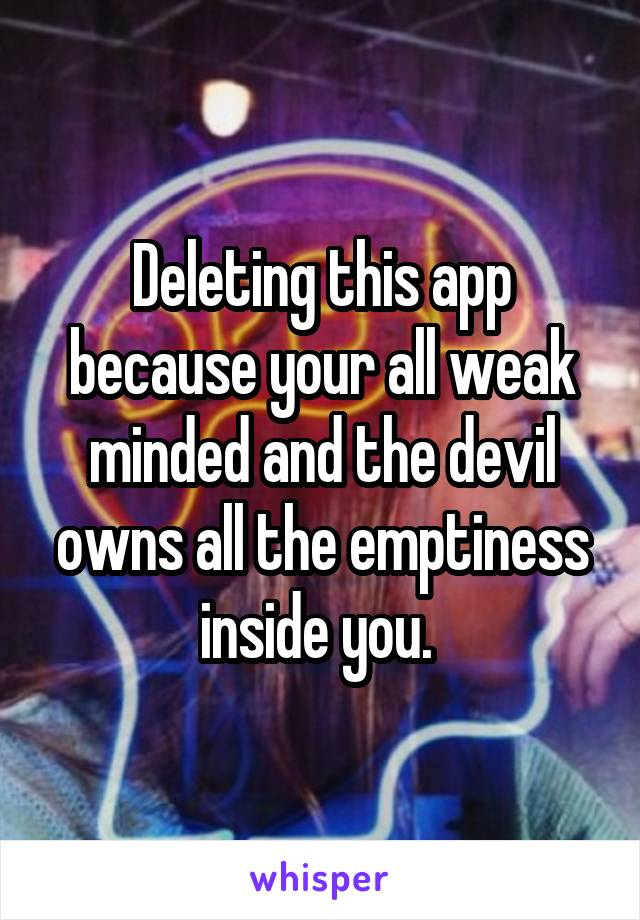 Deleting this app because your all weak minded and the devil owns all the emptiness inside you.