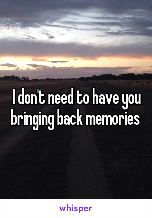 I don't need to have you bringing back memories