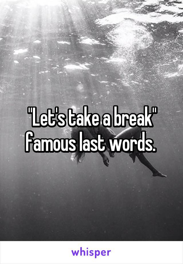"""""""Let's take a break"""" famous last words."""