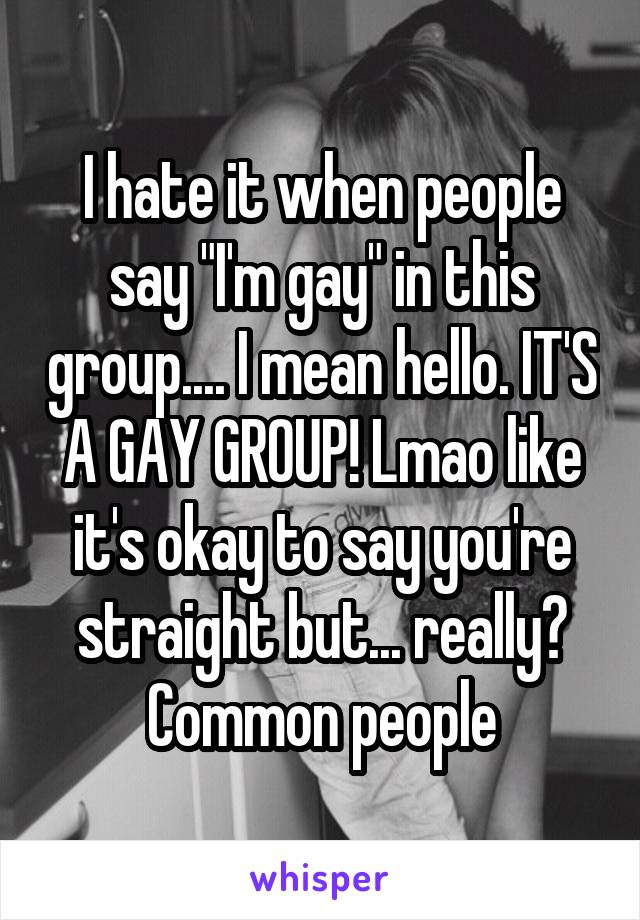 "I hate it when people say ""I'm gay"" in this group.... I mean hello. IT'S A GAY GROUP! Lmao like it's okay to say you're straight but... really? Common people"