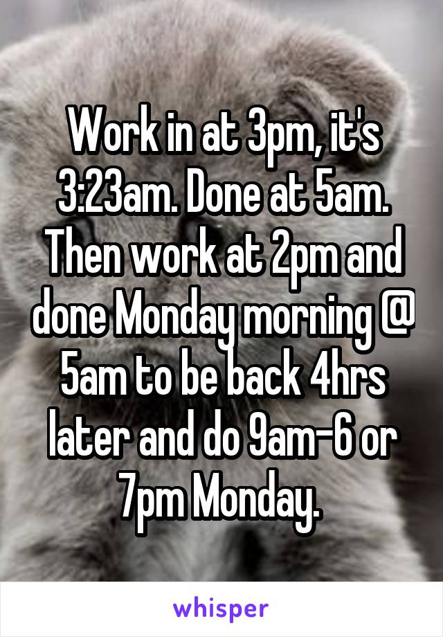 Work in at 3pm, it's 3:23am. Done at 5am. Then work at 2pm and done Monday morning @ 5am to be back 4hrs later and do 9am-6 or 7pm Monday.
