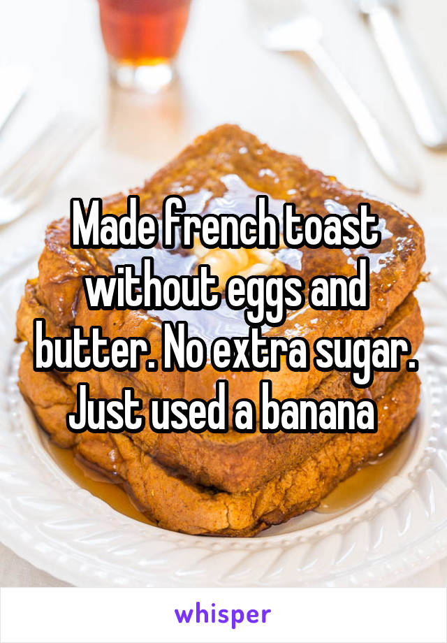 Made french toast without eggs and butter. No extra sugar. Just used a banana
