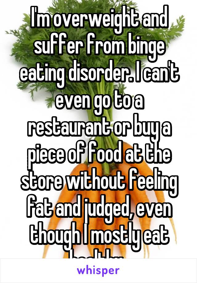 I'm overweight and suffer from binge eating disorder. I can't even go to a restaurant or buy a piece of food at the store without feeling fat and judged, even though I mostly eat healthy.