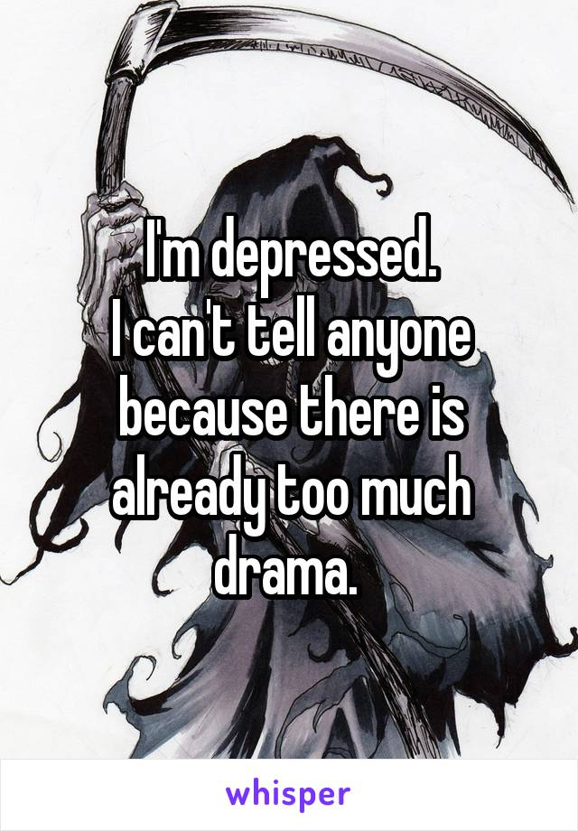I'm depressed. I can't tell anyone because there is already too much drama.