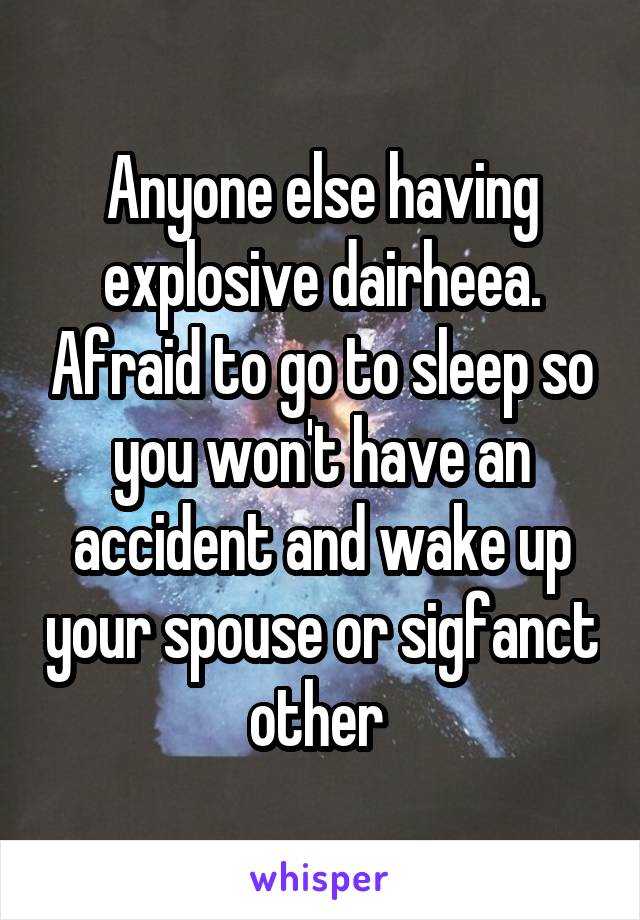 Anyone else having explosive dairheea. Afraid to go to sleep so you won't have an accident and wake up your spouse or sigfanct other