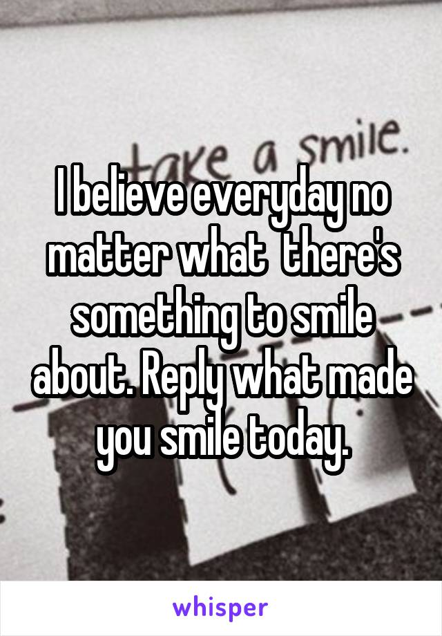 I believe everyday no matter what  there's something to smile about. Reply what made you smile today.