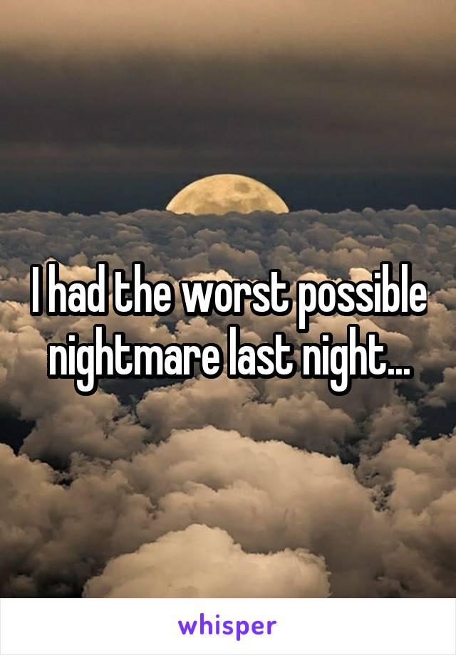 I had the worst possible nightmare last night...