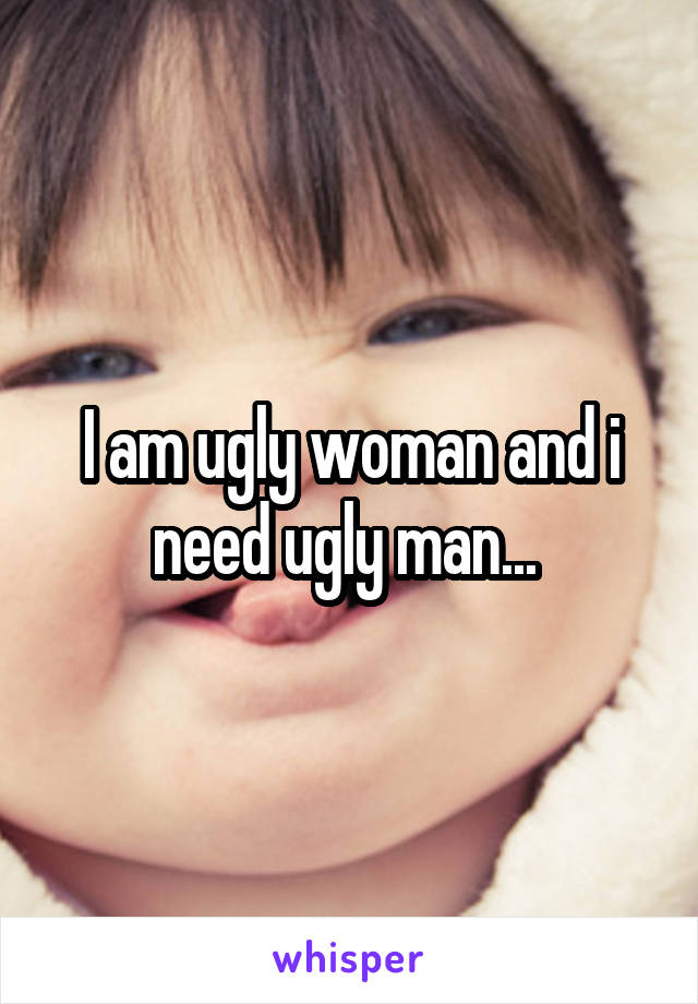 I am ugly woman and i need ugly man...