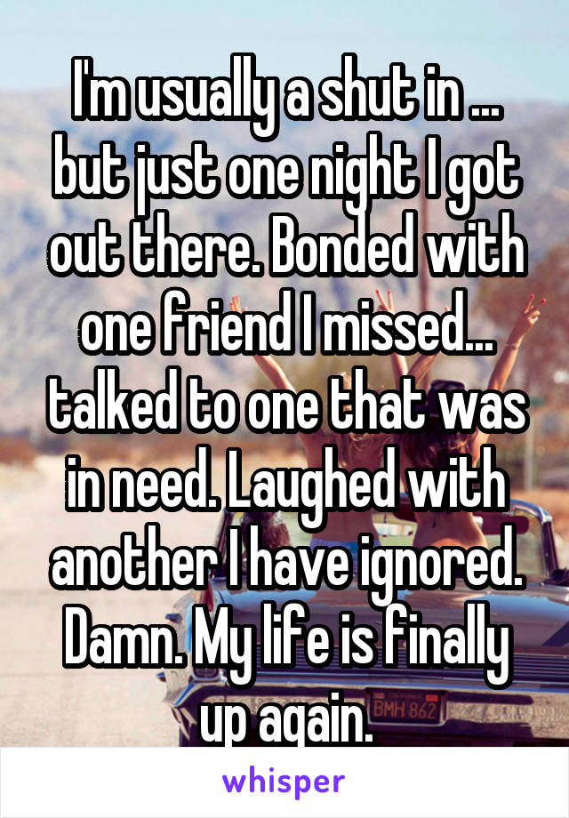 I'm usually a shut in ... but just one night I got out there. Bonded with one friend I missed... talked to one that was in need. Laughed with another I have ignored. Damn. My life is finally up again.