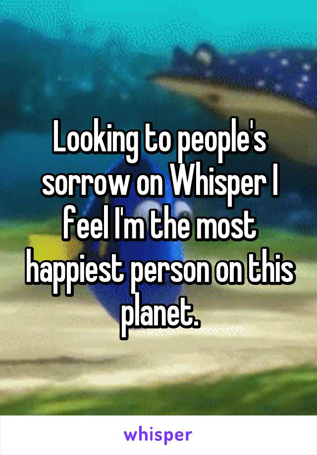 Looking to people's sorrow on Whisper I feel I'm the most happiest person on this planet.