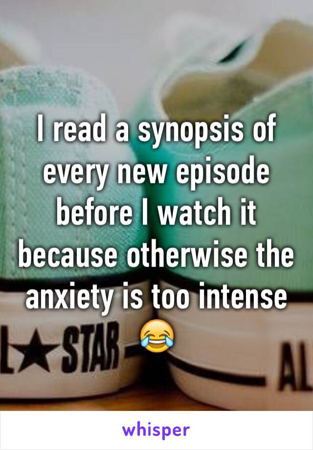 I read a synopsis of every new episode before I watch it because otherwise the anxiety is too intense 😂