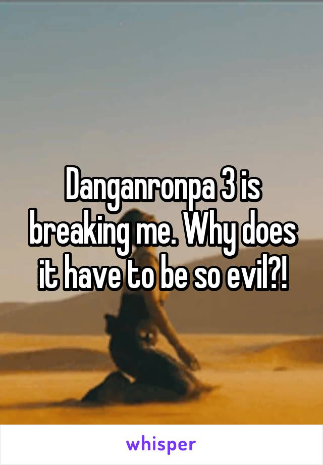 Danganronpa 3 is breaking me. Why does it have to be so evil?!