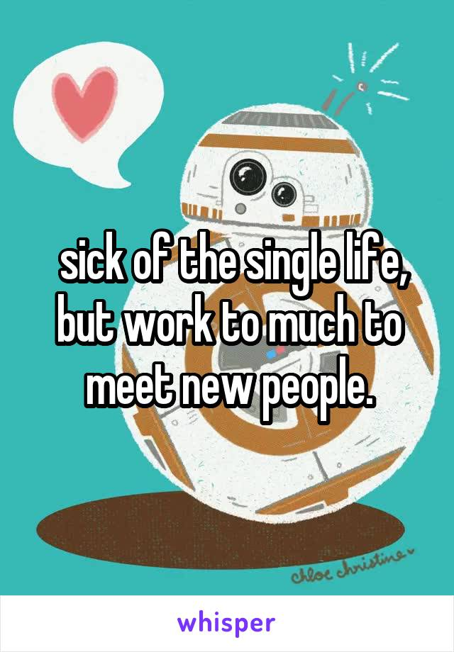 sick of the single life, but work to much to meet new people.