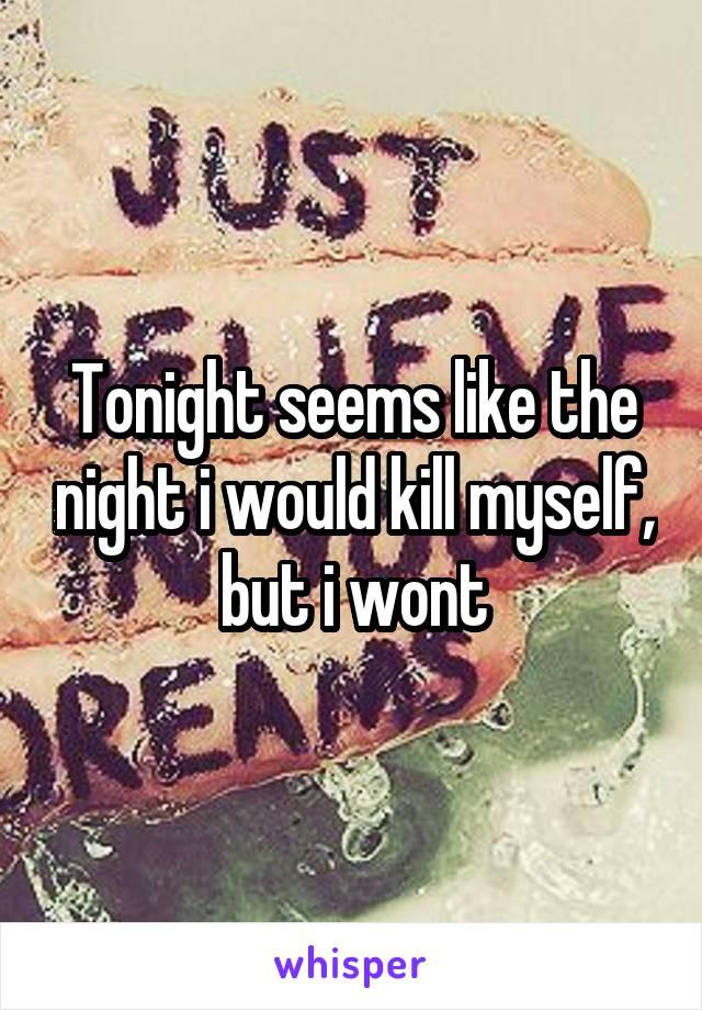 Tonight seems like the night i would kill myself, but i wont