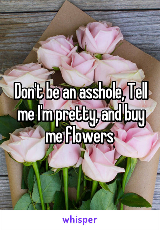 Don't be an asshole, Tell me I'm pretty, and buy me flowers