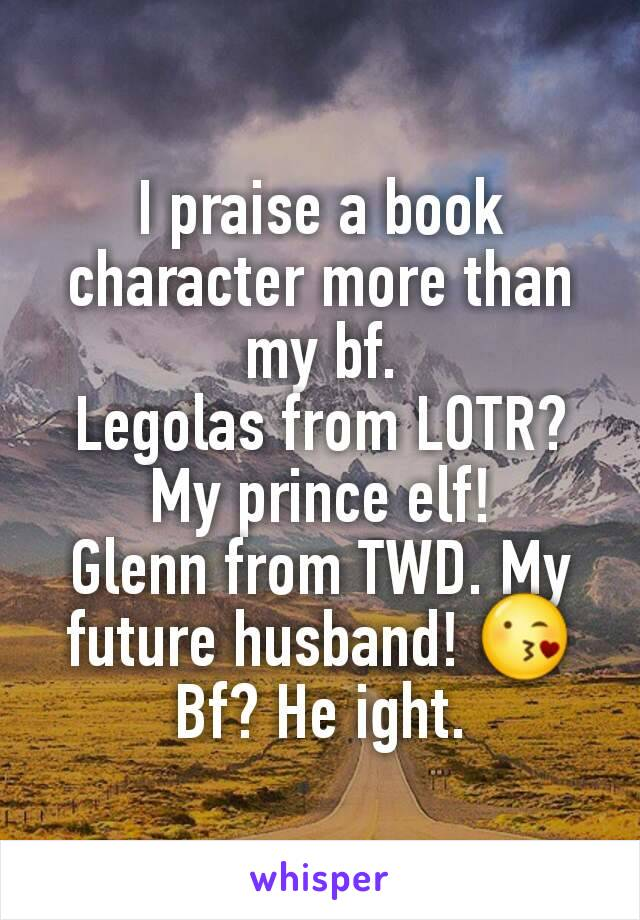 I praise a book character more than my bf. Legolas from LOTR? My prince elf! Glenn from TWD. My future husband! 😘 Bf? He ight.