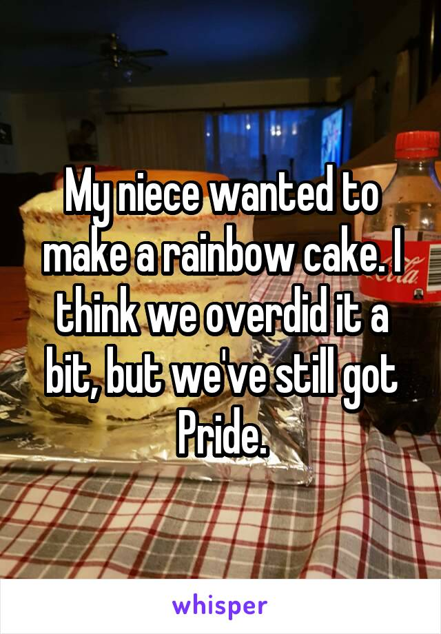 My niece wanted to make a rainbow cake. I think we overdid it a bit, but we've still got Pride.