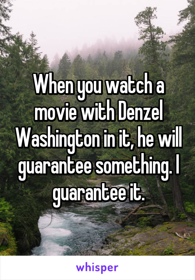 When you watch a movie with Denzel Washington in it, he will guarantee something. I guarantee it.