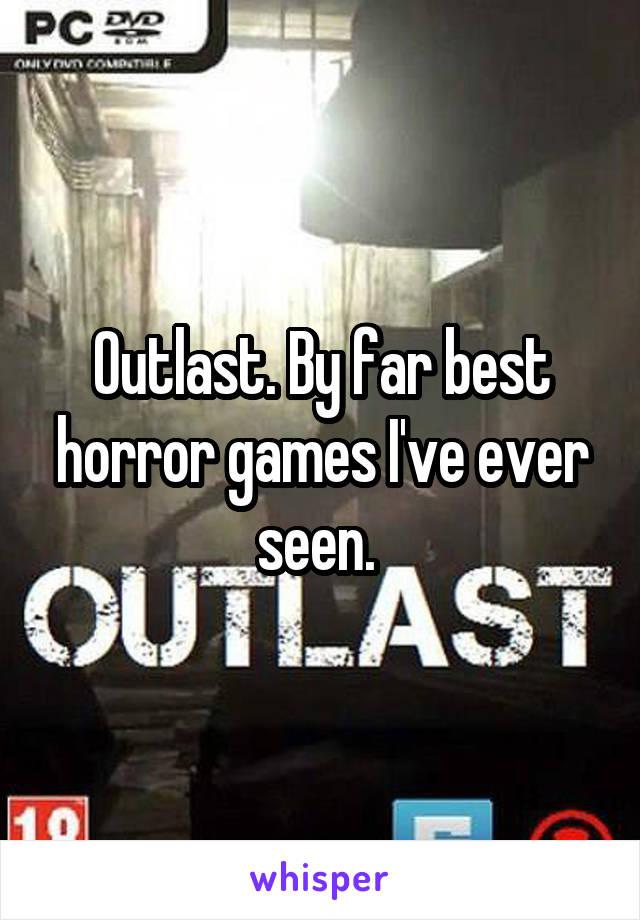 Outlast. By far best horror games I've ever seen.