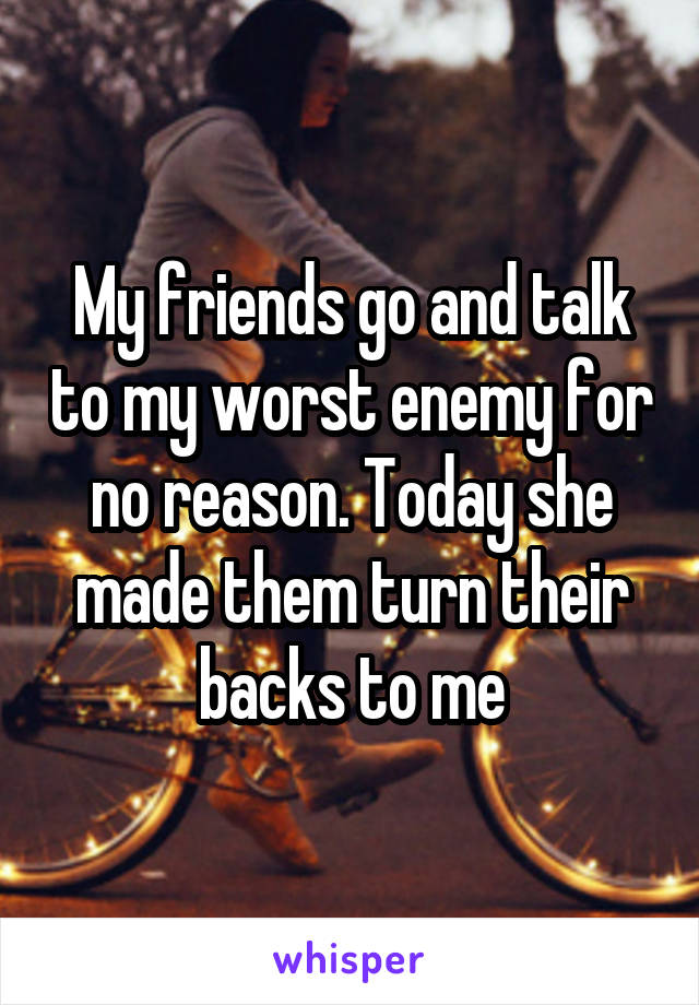 My friends go and talk to my worst enemy for no reason. Today she made them turn their backs to me