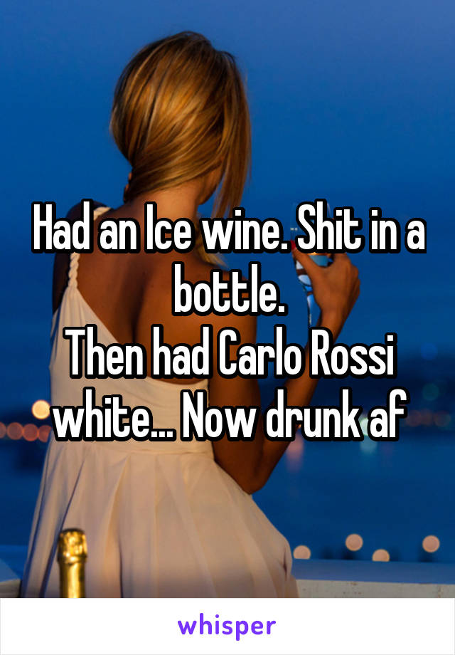 Had an Ice wine. Shit in a bottle. Then had Carlo Rossi white... Now drunk af