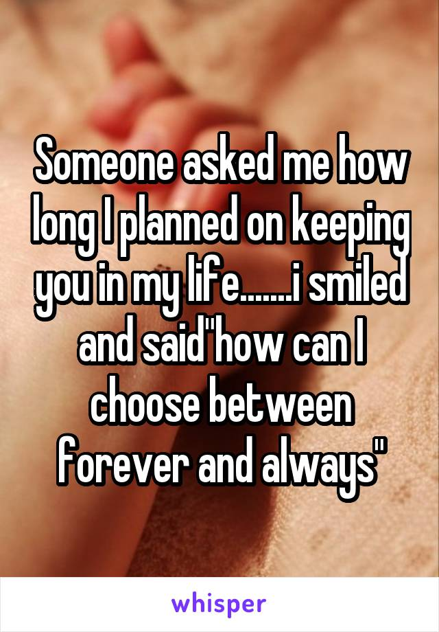 """Someone asked me how long I planned on keeping you in my life.......i smiled and said""""how can I choose between forever and always"""""""