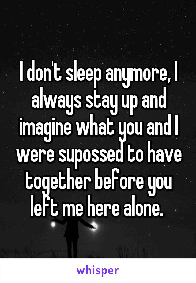 I don't sleep anymore, I always stay up and imagine what you and I were supossed to have together before you left me here alone.