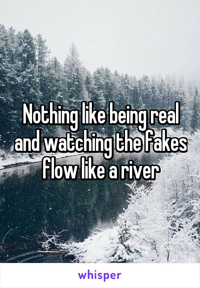 Nothing like being real and watching the fakes flow like a river