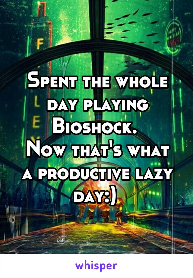 Spent the whole day playing Bioshock.  Now that's what a productive lazy day:)