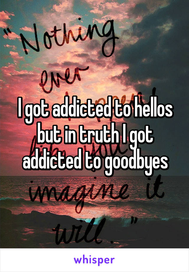 I got addicted to hellos but in truth I got addicted to goodbyes