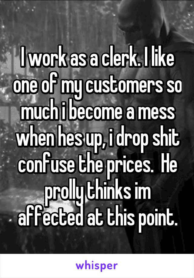 I work as a clerk. I like one of my customers so much i become a mess when hes up, i drop shit confuse the prices.  He prolly thinks im affected at this point.