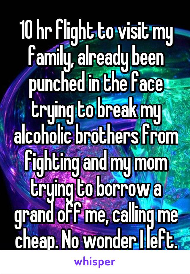 10 hr flight to visit my family, already been punched in the face trying to break my alcoholic brothers from fighting and my mom trying to borrow a grand off me, calling me cheap. No wonder I left.